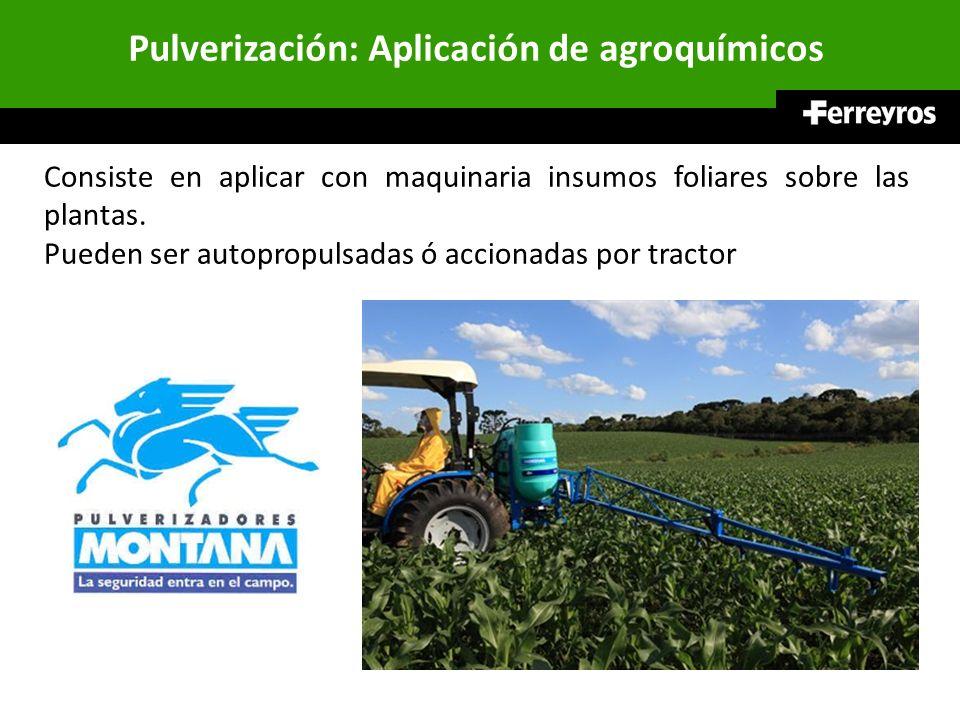 Pulverización: Aplicación de agroquímicos Consiste en aplicar con maquinaria insumos foliares sobre las plantas. Pueden ser autopropulsadas ó accionad