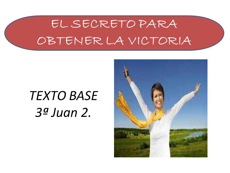 TEXTO BASE 3ª Juan 2. EL SECRETO PARA OBTENER LA VICTORIA