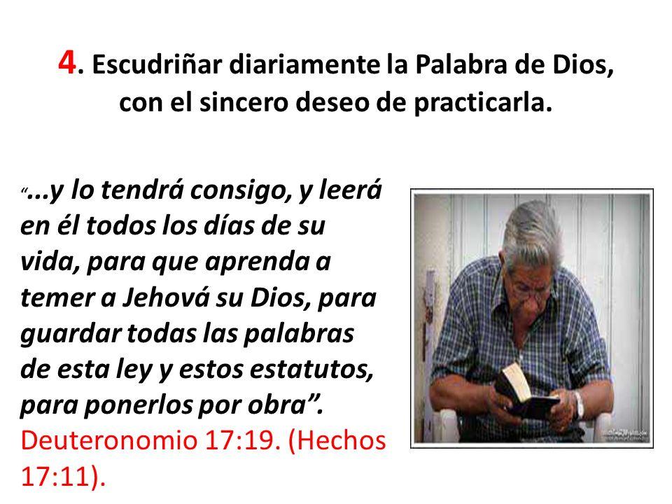 4. Escudriñar diariamente la Palabra de Dios, con el sincero deseo de practicarla....y lo tendrá consigo, y leerá en él todos los días de su vida, par