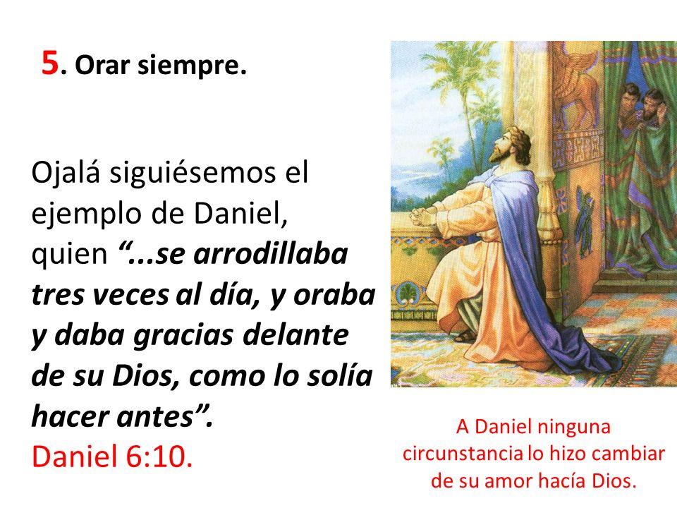 5. Orar siempre. Ojalá siguiésemos el ejemplo de Daniel, quien...se arrodillaba tres veces al día, y oraba y daba gracias delante de su Dios, como lo