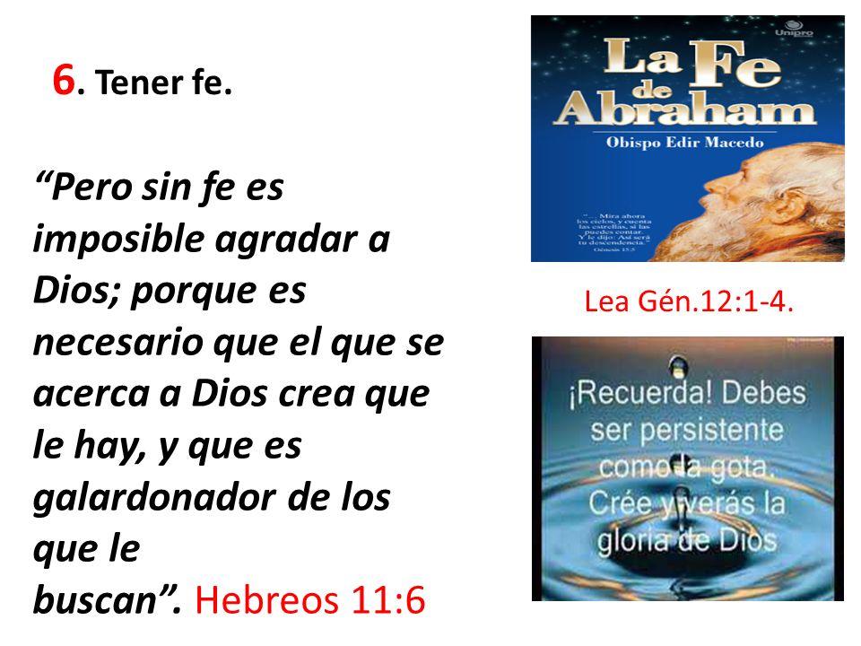 6. Tener fe. Pero sin fe es imposible agradar a Dios; porque es necesario que el que se acerca a Dios crea que le hay, y que es galardonador de los qu