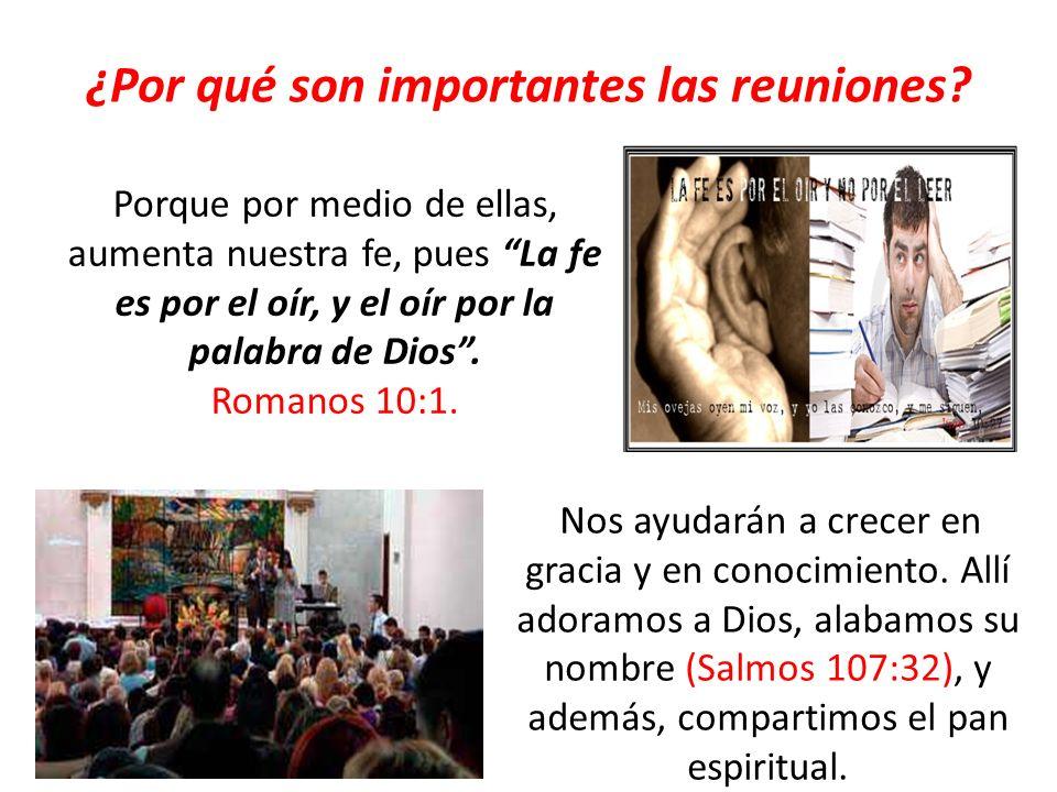 ¿Por qué son importantes las reuniones? Porque por medio de ellas, aumenta nuestra fe, pues La fe es por el oír, y el oír por la palabra de Dios. Roma