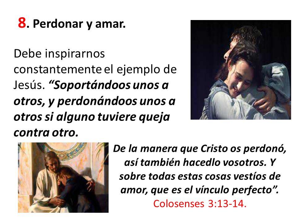 8. Perdonar y amar. Debe inspirarnos constantemente el ejemplo de Jesús. Soportándoos unos a otros, y perdonándoos unos a otros si alguno tuviere quej