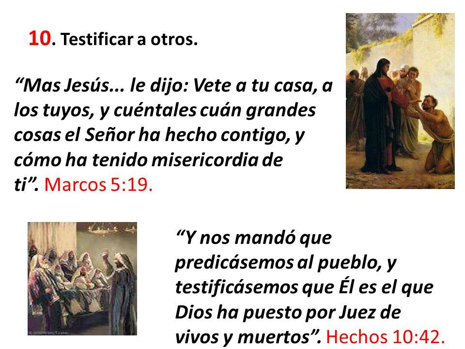 10. Testificar a otros. Mas Jesús... le dijo: Vete a tu casa, a los tuyos, y cuéntales cuán grandes cosas el Señor ha hecho contigo, y cómo ha tenido