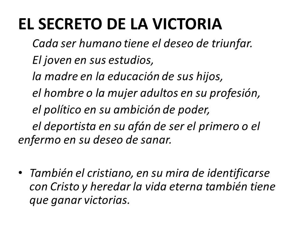 EL SECRETO DE LA VICTORIA Cada ser humano tiene el deseo de triunfar. El joven en sus estudios, la madre en la educación de sus hijos, el hombre o la