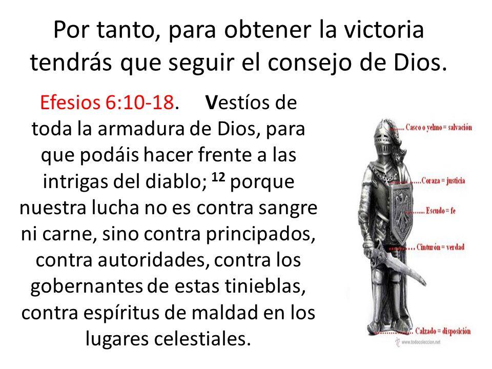 Por tanto, para obtener la victoria tendrás que seguir el consejo de Dios. Efesios 6:10-18. Vestíos de toda la armadura de Dios, para que podáis hacer