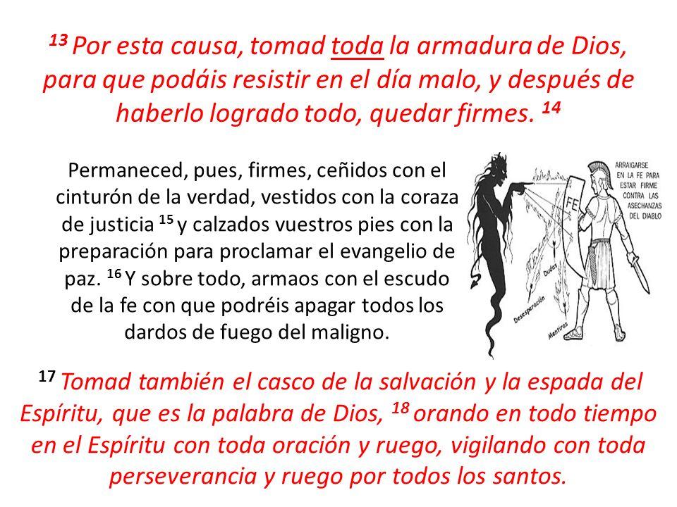 13 Por esta causa, tomad toda la armadura de Dios, para que podáis resistir en el día malo, y después de haberlo logrado todo, quedar firmes. 14 Perma