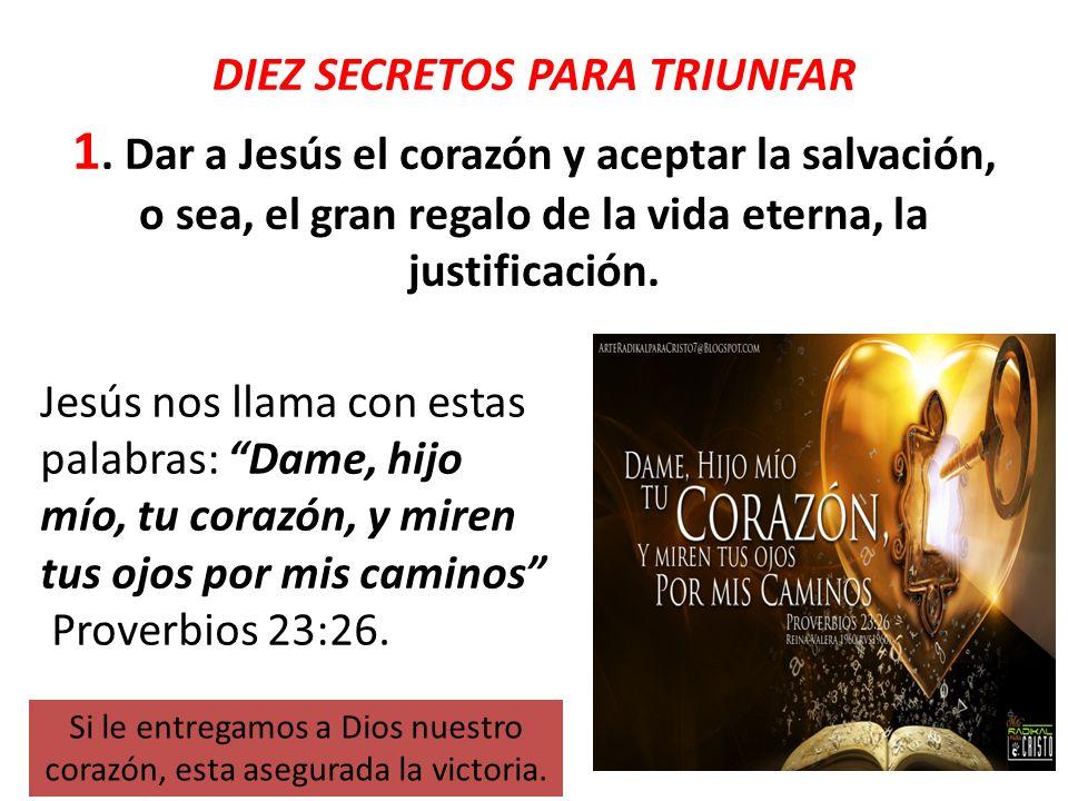 DIEZ SECRETOS PARA TRIUNFAR 1. Dar a Jesús el corazón y aceptar la salvación, o sea, el gran regalo de la vida eterna, la justificación. Jesús nos lla