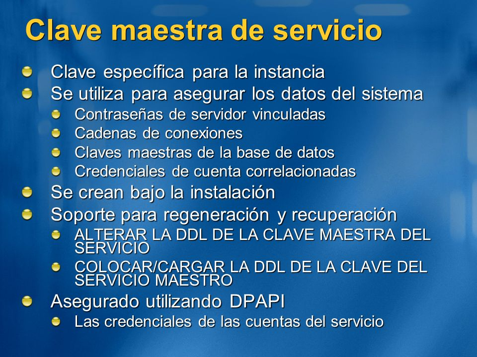 Clave maestra de servicio Clave específica para la instancia Se utiliza para asegurar los datos del sistema Contraseñas de servidor vinculadas Cadenas