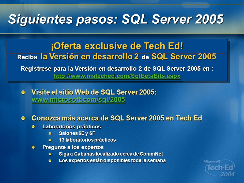Visite el sitio Web de SQL Server 2005: www.microsoft.com/sql/2005 www.microsoft.com/sql/2005 Conozca más acerca de SQL Server 2005 en Tech Ed Laborat