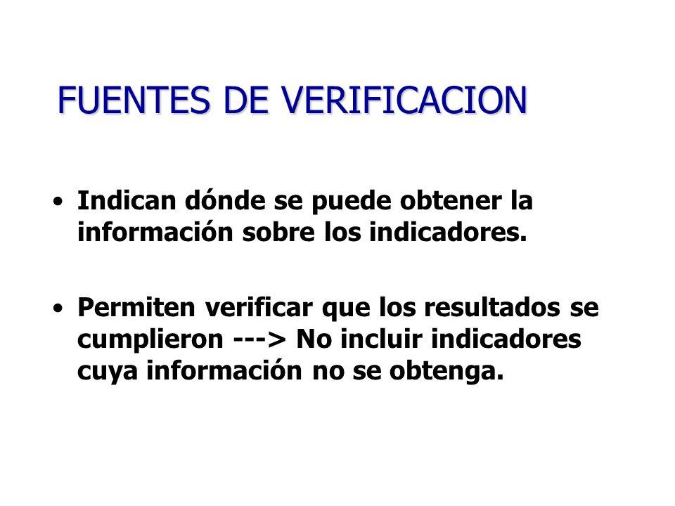 FUENTES DE VERIFICACION Indican dónde se puede obtener la información sobre los indicadores. Permiten verificar que los resultados se cumplieron --->
