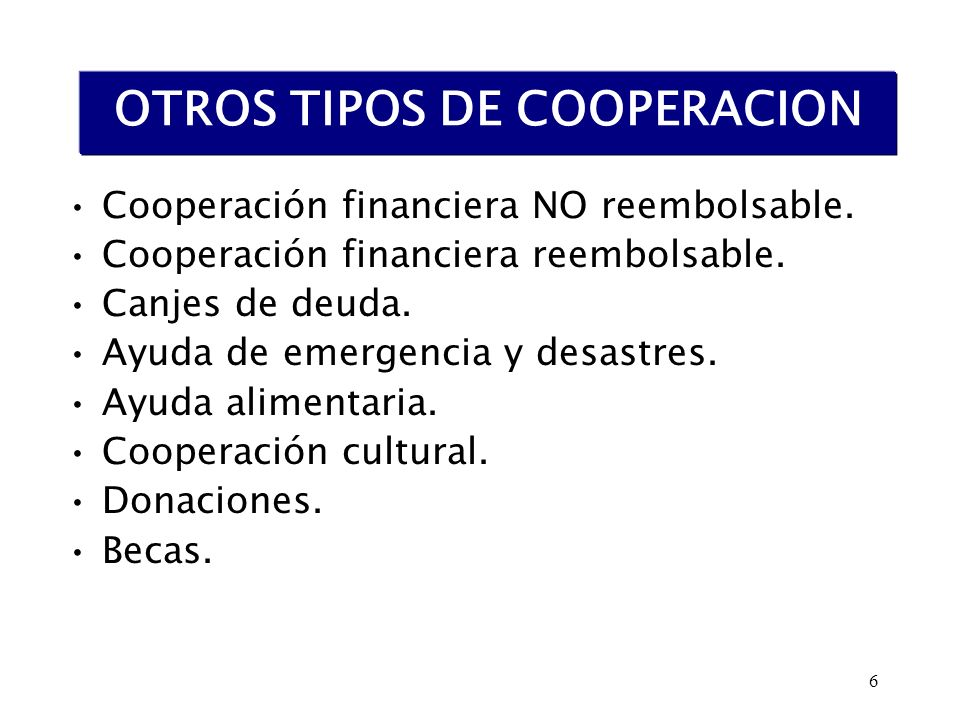 6 OTROS TIPOS DE COOPERACION Cooperación financiera NO reembolsable. Cooperación financiera reembolsable. Canjes de deuda. Ayuda de emergencia y desas