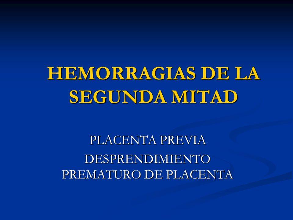 HEMORRAGIAS DE LA SEGUNDA MITAD PLACENTA PREVIA DESPRENDIMIENTO PREMATURO DE PLACENTA