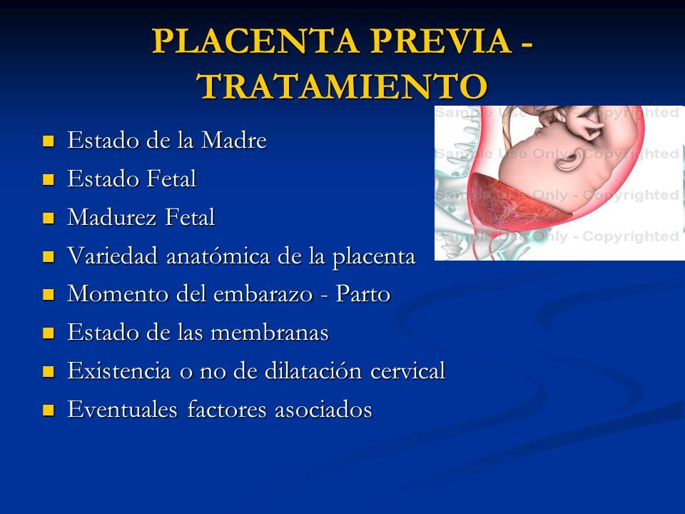 PLACENTA PREVIA - TRATAMIENTO Estado de la Madre Estado de la Madre Estado Fetal Estado Fetal Madurez Fetal Madurez Fetal Variedad anatómica de la pla