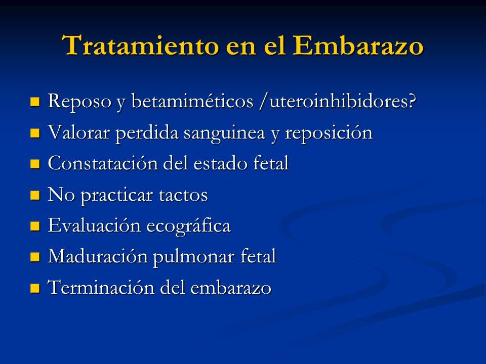 Tratamiento en el Embarazo Reposo y betamiméticos /uteroinhibidores? Reposo y betamiméticos /uteroinhibidores? Valorar perdida sanguinea y reposición