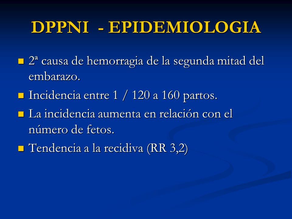 DPPNI - EPIDEMIOLOGIA 2ª causa de hemorragia de la segunda mitad del embarazo. 2ª causa de hemorragia de la segunda mitad del embarazo. Incidencia ent