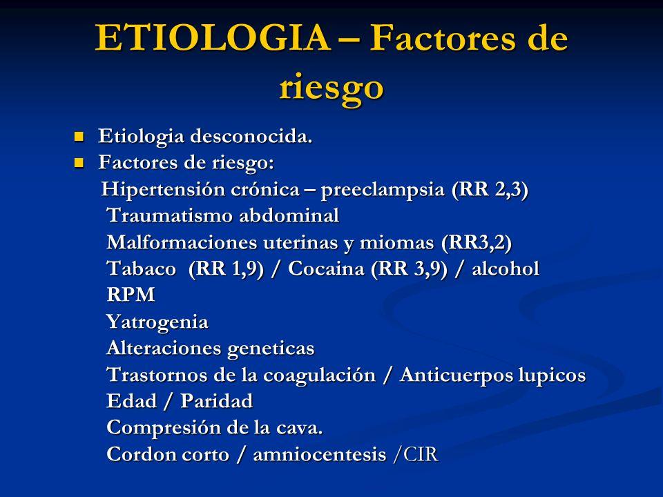 ETIOLOGIA – Factores de riesgo Etiologia desconocida. Etiologia desconocida. Factores de riesgo: Factores de riesgo: Hipertensión crónica – preeclamps