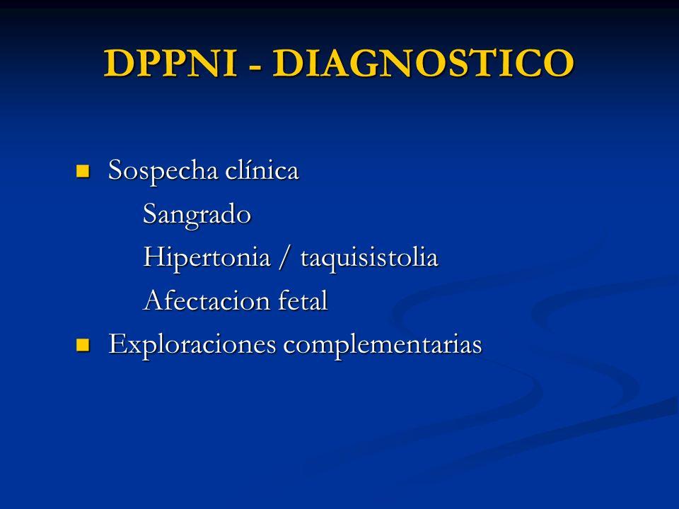 DPPNI - DIAGNOSTICO Sospecha clínica Sospecha clínicaSangrado Hipertonia / taquisistolia Afectacion fetal Exploraciones complementarias Exploraciones