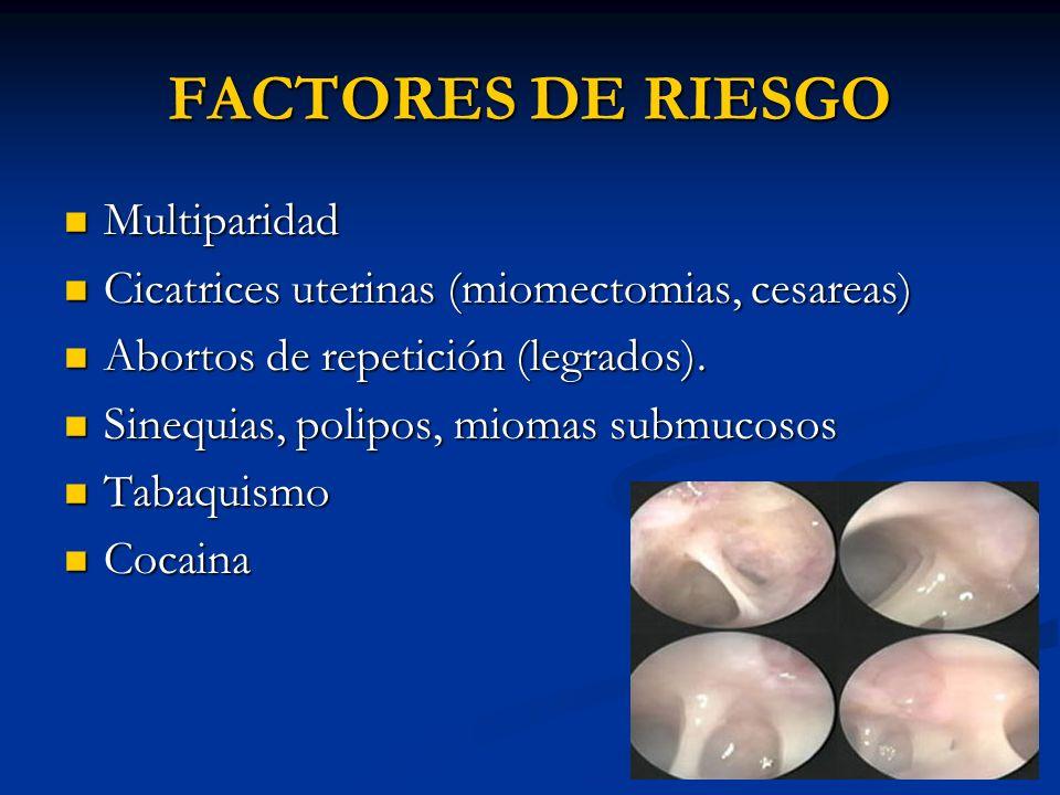 FACTORES DE RIESGO Multiparidad Multiparidad Cicatrices uterinas (miomectomias, cesareas) Cicatrices uterinas (miomectomias, cesareas) Abortos de repe