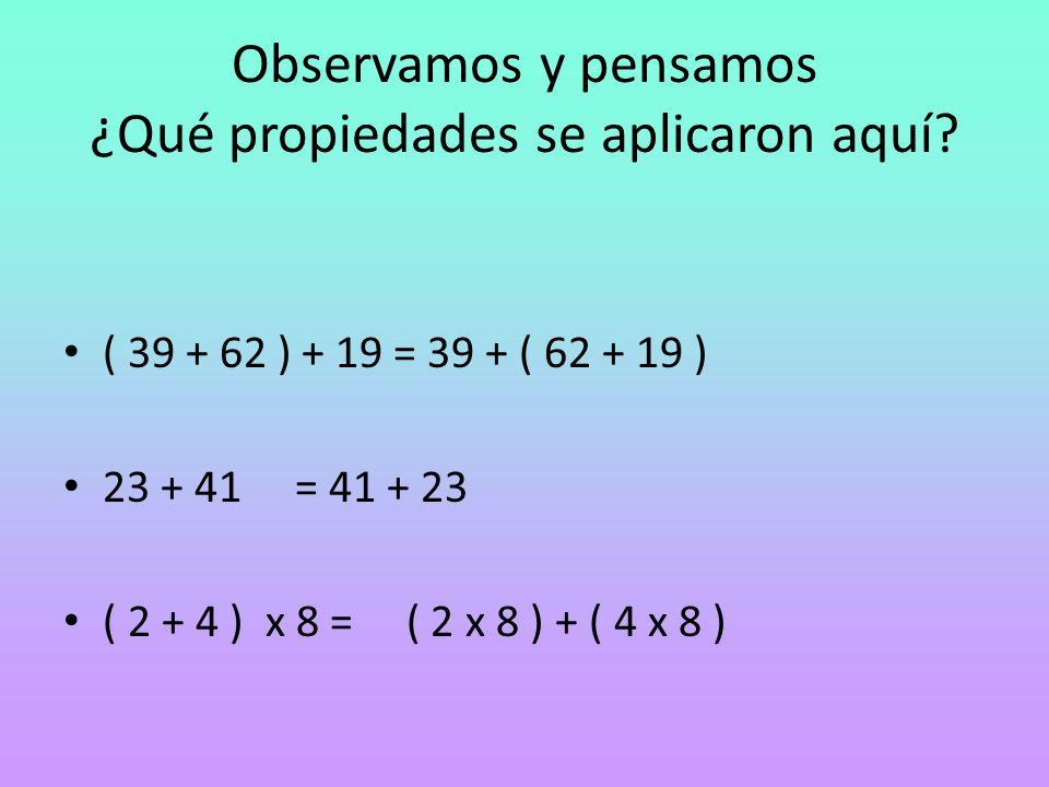 Observamos y pensamos ¿Qué propiedades se aplicaron aquí? ( 39 + 62 ) + 19 = 39 + ( 62 + 19 ) 23 + 41 = 41 + 23 ( 2 + 4 ) x 8 = ( 2 x 8 ) + ( 4 x 8 )