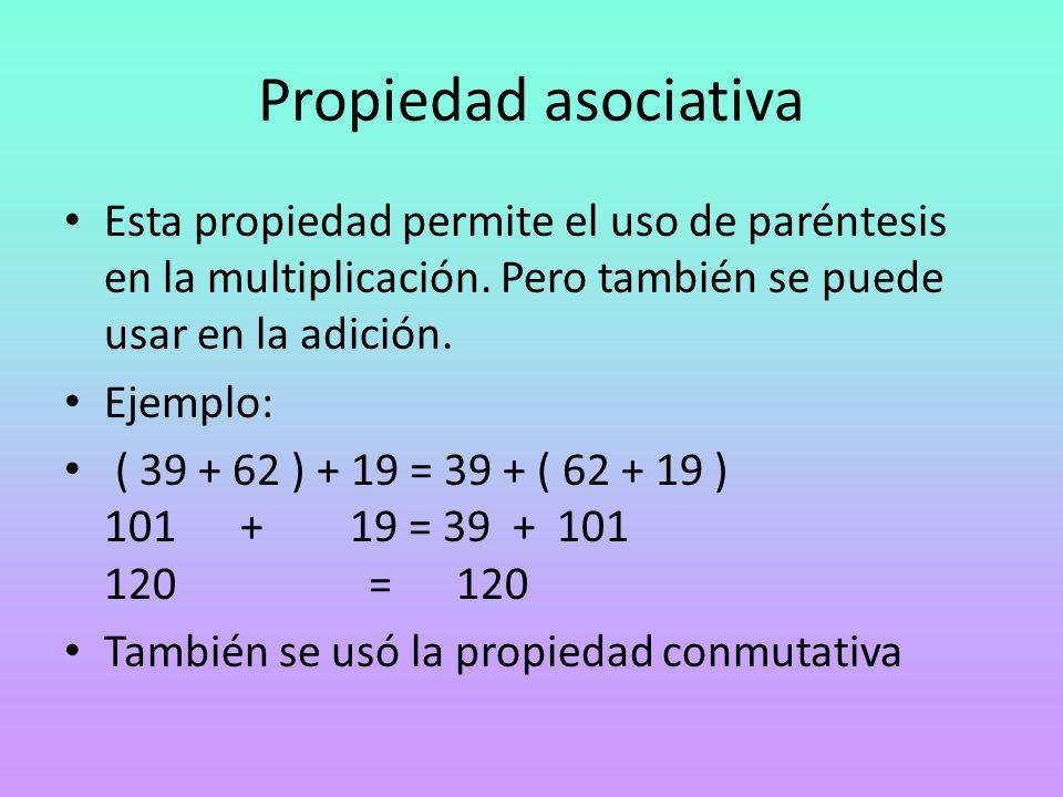 Propiedad asociativa Esta propiedad permite el uso de paréntesis en la multiplicación. Pero también se puede usar en la adición. Ejemplo: ( 39 + 62 )