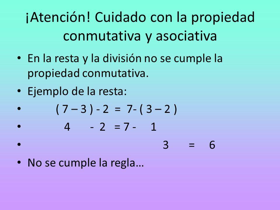 ¡Atención! Cuidado con la propiedad conmutativa y asociativa En la resta y la división no se cumple la propiedad conmutativa. Ejemplo de la resta: ( 7