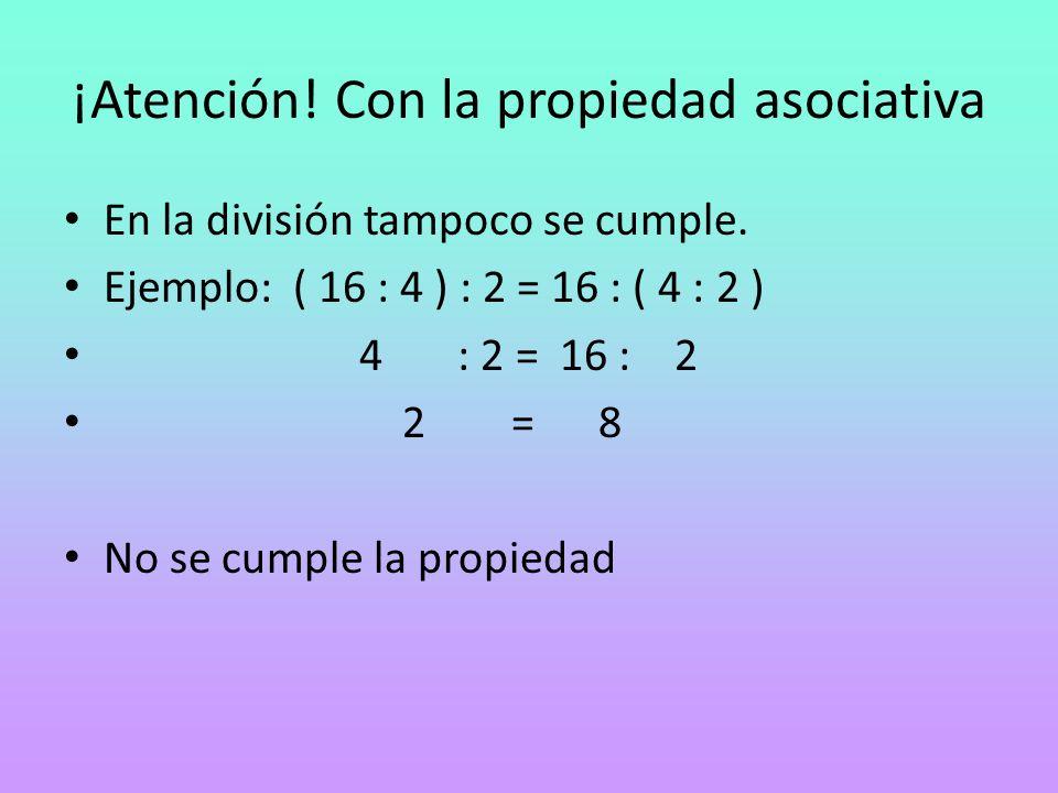 ¡Atención! Con la propiedad asociativa En la división tampoco se cumple. Ejemplo: ( 16 : 4 ) : 2 = 16 : ( 4 : 2 ) 4 : 2 = 16 : 2 2 = 8 No se cumple la