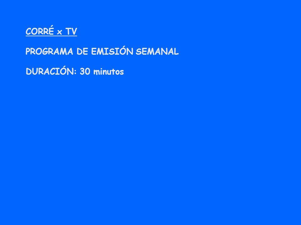 CORRÉ x TV PROGRAMA DE EMISIÓN SEMANAL DURACIÓN: 30 minutos