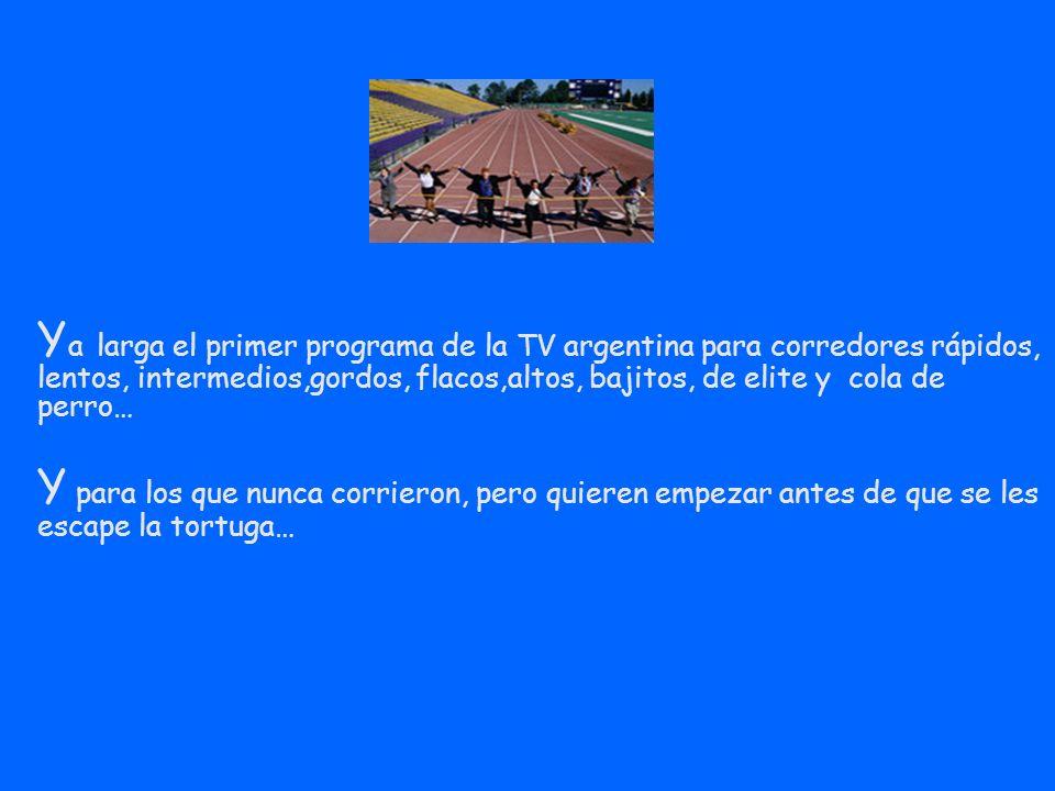 Y a larga el primer programa de la TV argentina para corredores rápidos, lentos, intermedios,gordos, flacos,altos, bajitos, de elite y cola de perro… Y para los que nunca corrieron, pero quieren empezar antes de que se les escape la tortuga…