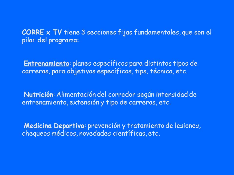 CORRE x TV tiene 3 secciones fijas fundamentales, que son el pilar del programa: Entrenamiento: planes específicos para distintos tipos de carreras, p