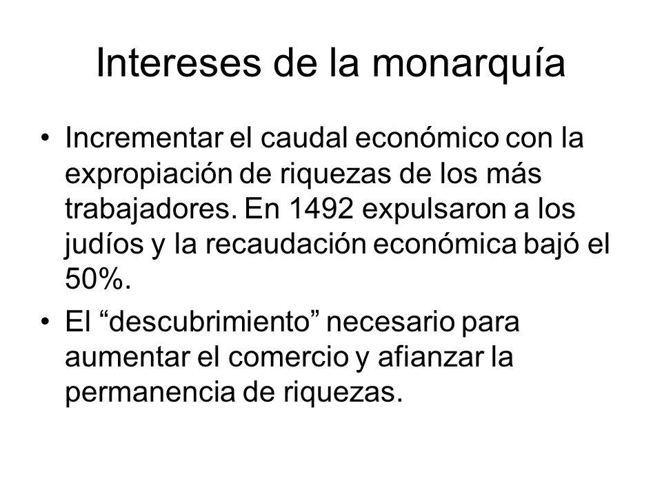 Intereses de la monarquía Incrementar el caudal económico con la expropiación de riquezas de los más trabajadores. En 1492 expulsaron a los judíos y l
