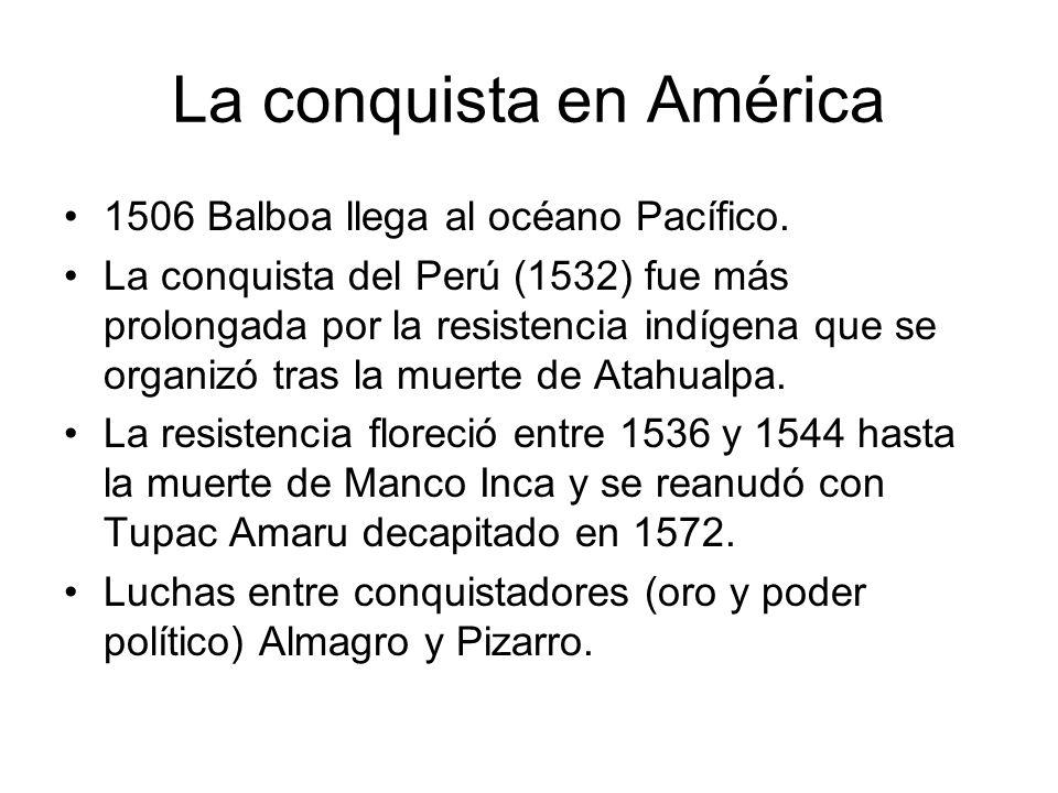 La conquista en América 1506 Balboa llega al océano Pacífico. La conquista del Perú (1532) fue más prolongada por la resistencia indígena que se organ