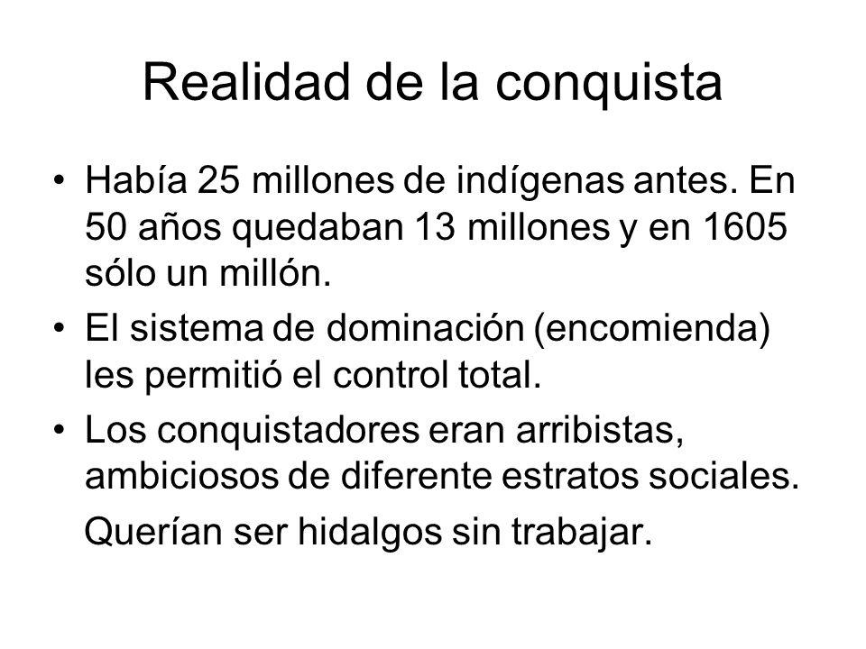 Realidad de la conquista Había 25 millones de indígenas antes. En 50 años quedaban 13 millones y en 1605 sólo un millón. El sistema de dominación (enc