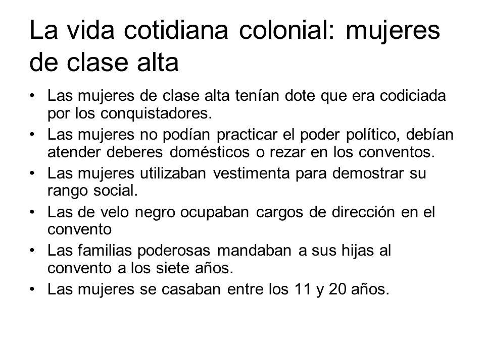 La vida cotidiana colonial: mujeres de clase alta Las mujeres de clase alta tenían dote que era codiciada por los conquistadores. Las mujeres no podía