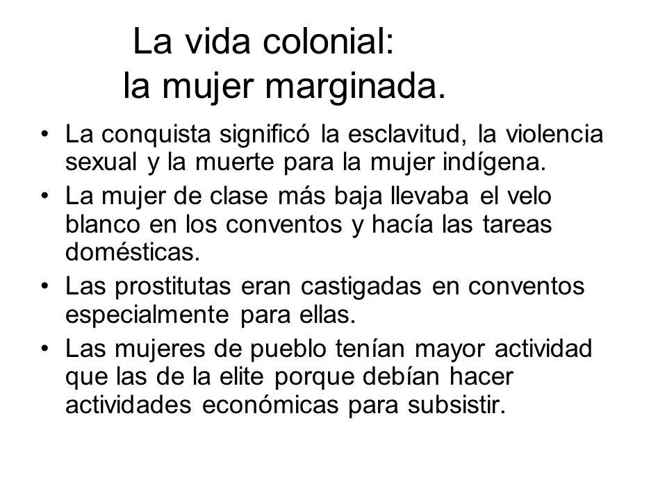 La vida colonial: la mujer marginada. La conquista significó la esclavitud, la violencia sexual y la muerte para la mujer indígena. La mujer de clase