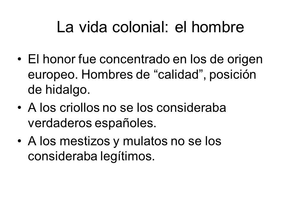 La vida colonial: el hombre El honor fue concentrado en los de origen europeo. Hombres de calidad, posición de hidalgo. A los criollos no se los consi