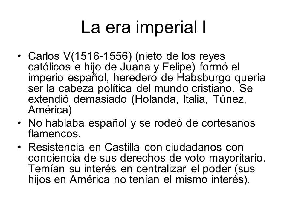 La era imperial I Carlos V(1516-1556) (nieto de los reyes católicos e hijo de Juana y Felipe) formó el imperio español, heredero de Habsburgo quería s