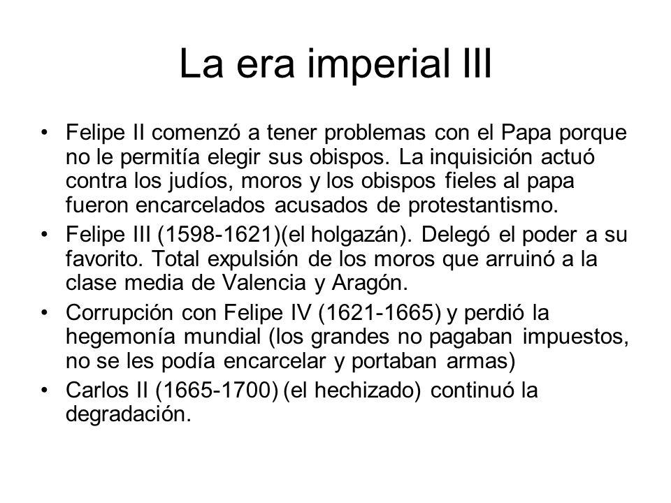 La era imperial III Felipe II comenzó a tener problemas con el Papa porque no le permitía elegir sus obispos. La inquisición actuó contra los judíos,