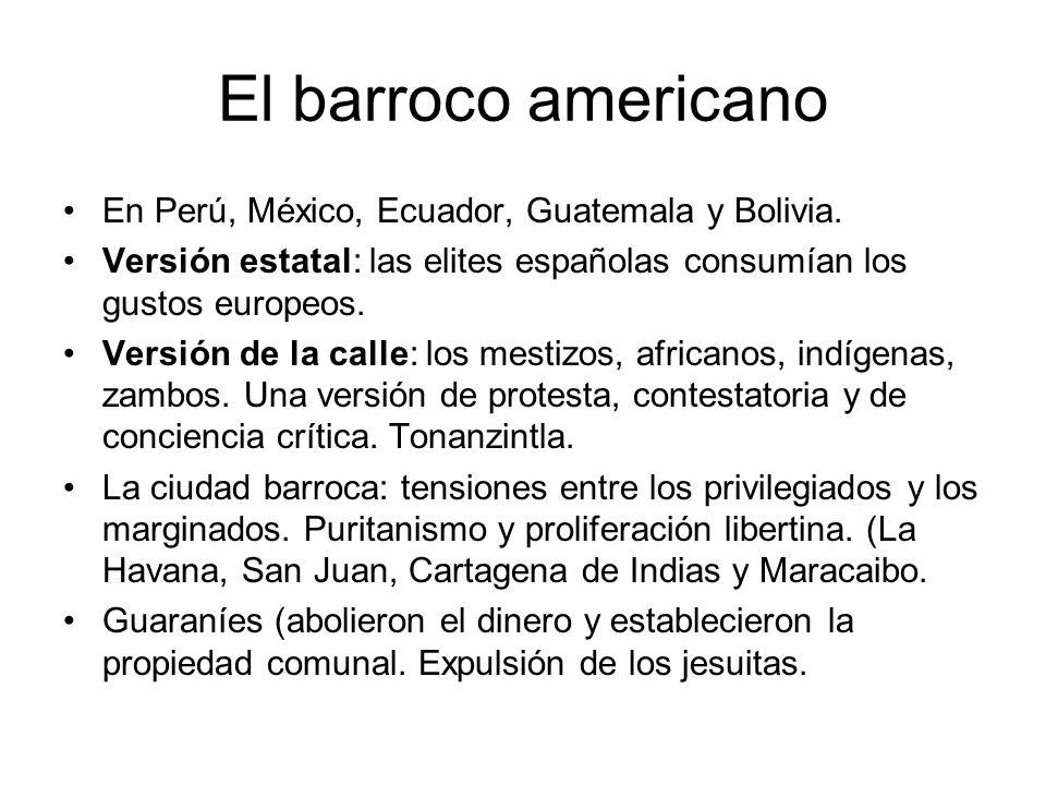 El barroco americano En Perú, México, Ecuador, Guatemala y Bolivia. Versión estatal: las elites españolas consumían los gustos europeos. Versión de la