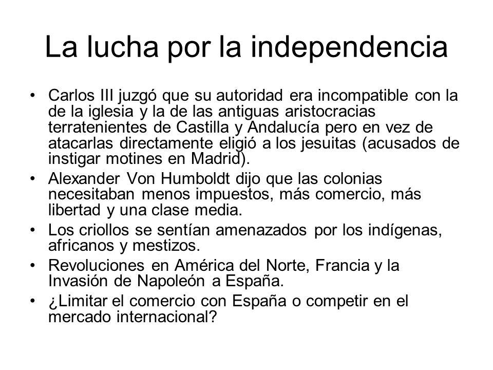 La lucha por la independencia Carlos III juzgó que su autoridad era incompatible con la de la iglesia y la de las antiguas aristocracias terrateniente