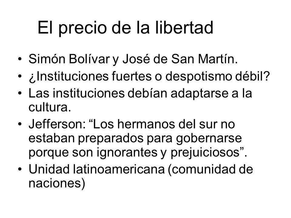 El precio de la libertad Simón Bolívar y José de San Martín. ¿Instituciones fuertes o despotismo débil? Las instituciones debían adaptarse a la cultur