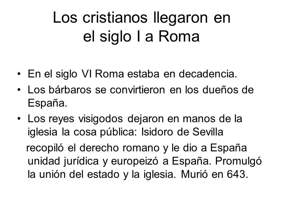 Los cristianos llegaron en el siglo I a Roma En el siglo VI Roma estaba en decadencia. Los bárbaros se convirtieron en los dueños de España. Los reyes