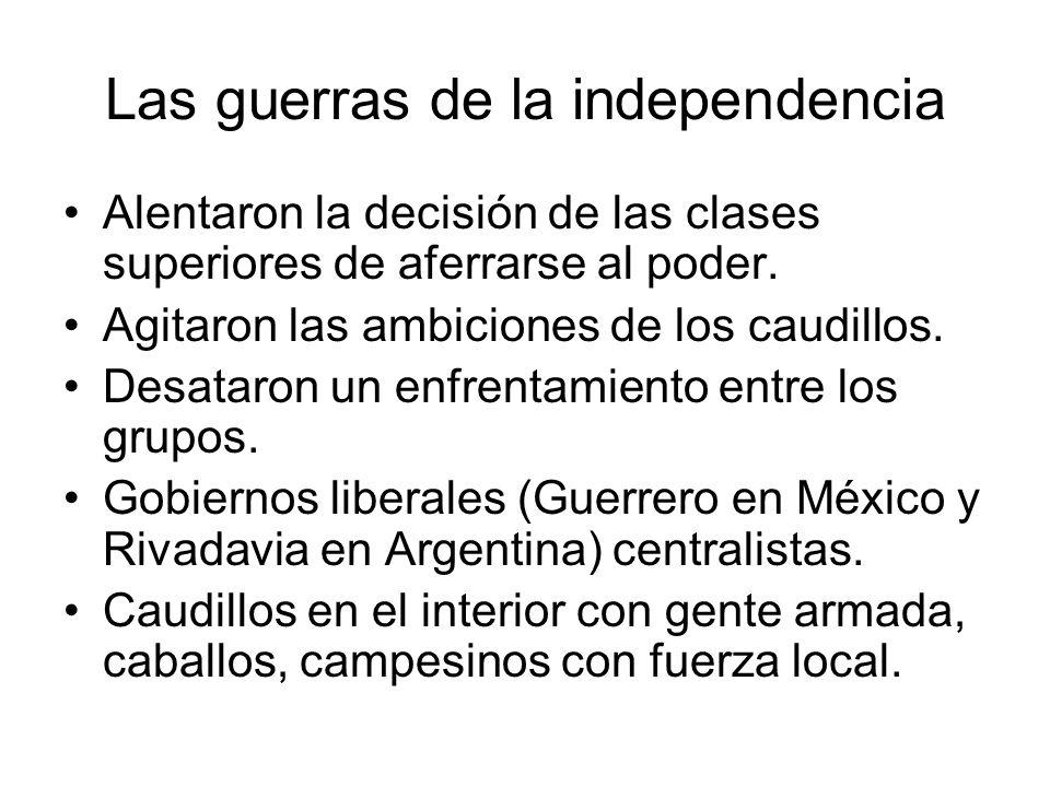 Las guerras de la independencia Alentaron la decisión de las clases superiores de aferrarse al poder. Agitaron las ambiciones de los caudillos. Desata