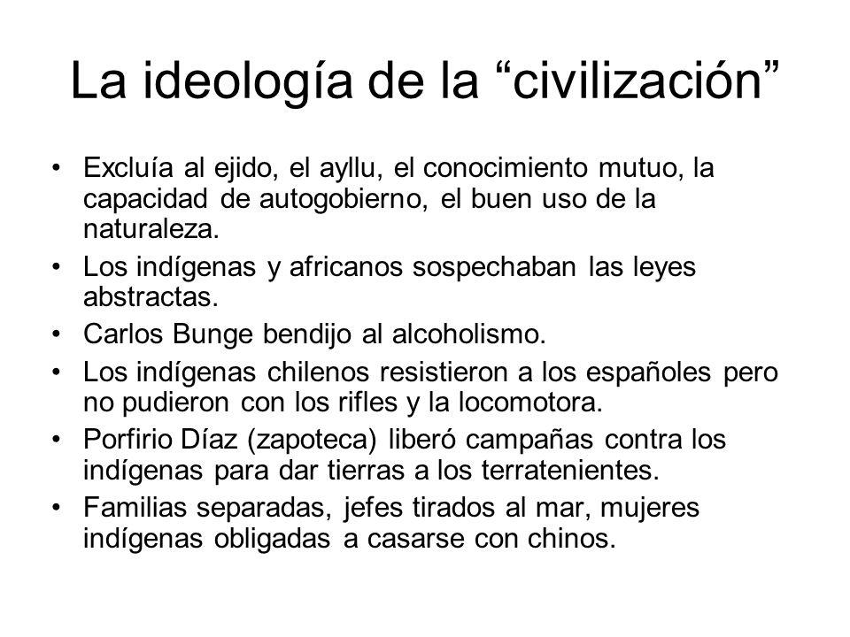 La ideología de la civilización Excluía al ejido, el ayllu, el conocimiento mutuo, la capacidad de autogobierno, el buen uso de la naturaleza. Los ind
