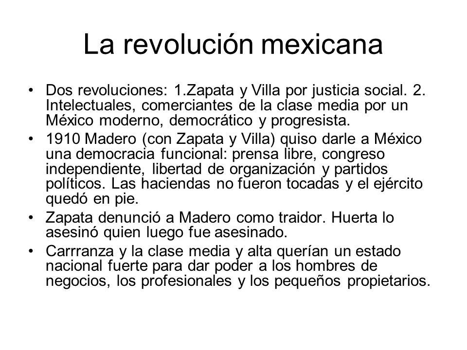 La revolución mexicana Dos revoluciones: 1.Zapata y Villa por justicia social. 2. Intelectuales, comerciantes de la clase media por un México moderno,