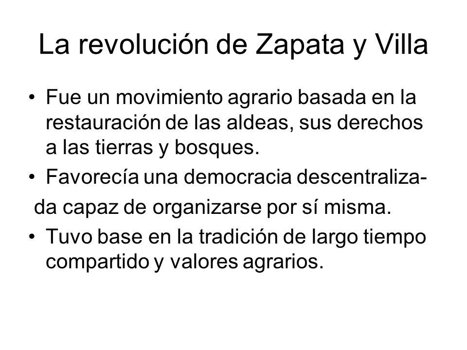 La revolución de Zapata y Villa Fue un movimiento agrario basada en la restauración de las aldeas, sus derechos a las tierras y bosques. Favorecía una