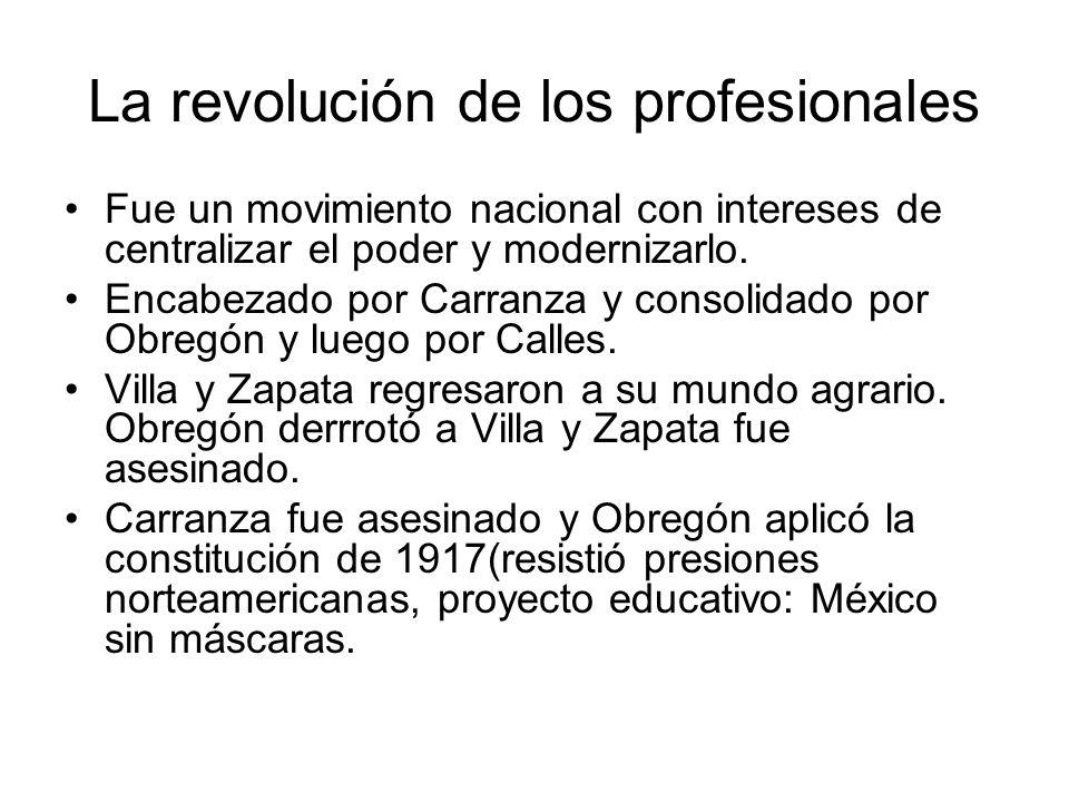 La revolución de los profesionales Fue un movimiento nacional con intereses de centralizar el poder y modernizarlo. Encabezado por Carranza y consolid
