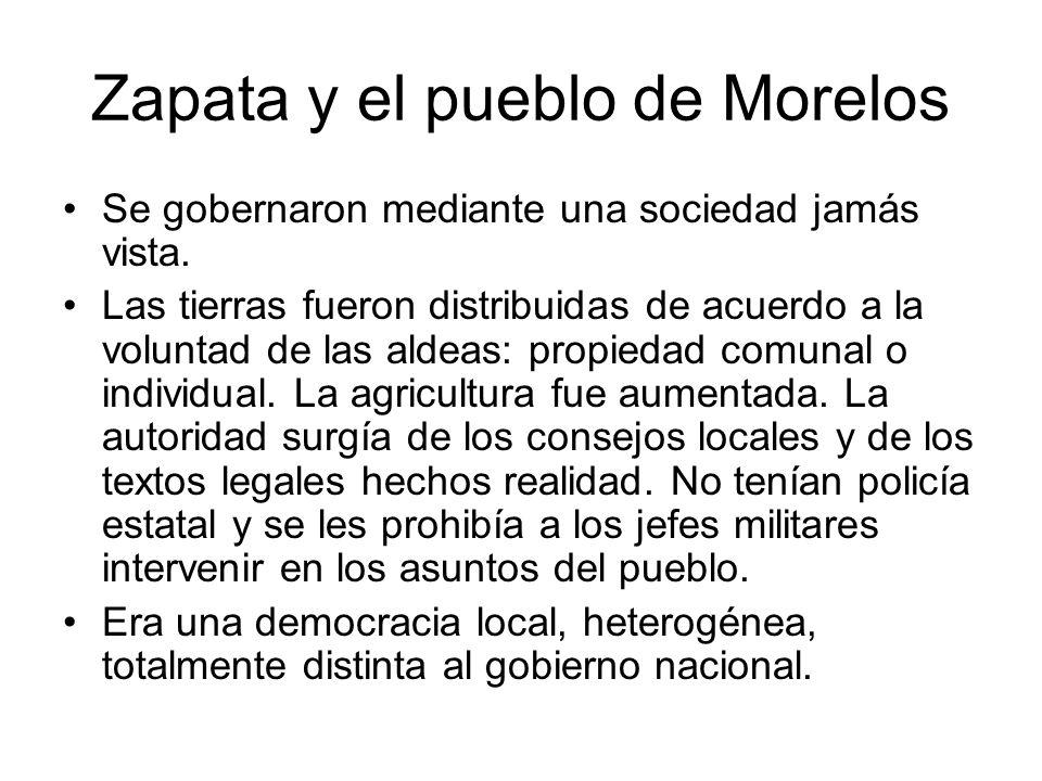 Zapata y el pueblo de Morelos Se gobernaron mediante una sociedad jamás vista. Las tierras fueron distribuidas de acuerdo a la voluntad de las aldeas: