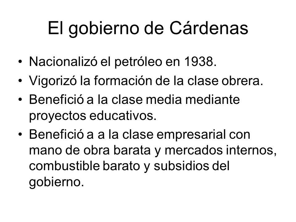 El gobierno de Cárdenas Nacionalizó el petróleo en 1938. Vigorizó la formación de la clase obrera. Benefició a la clase media mediante proyectos educa