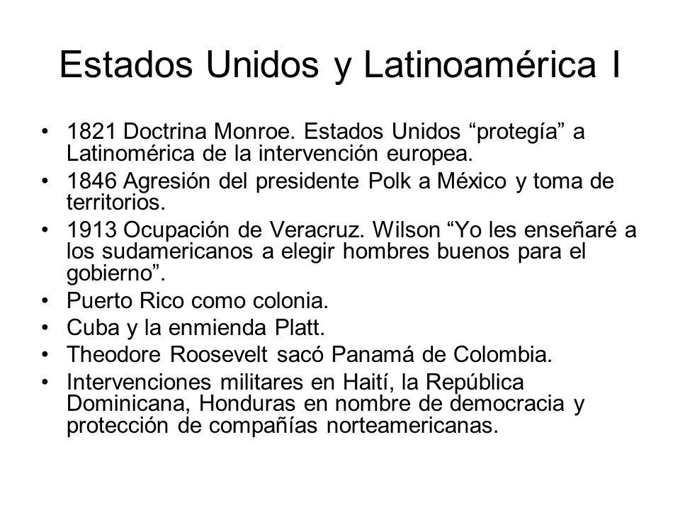 Estados Unidos y Latinoamérica I 1821 Doctrina Monroe. Estados Unidos protegía a Latinomérica de la intervención europea. 1846 Agresión del presidente